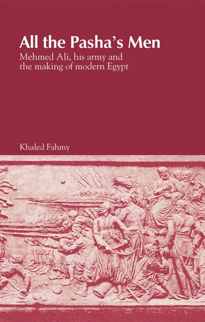 All the Pasha's Men: Mehmed Ali, his Army and the Making of Modern Egypt. Khaled Fahmy