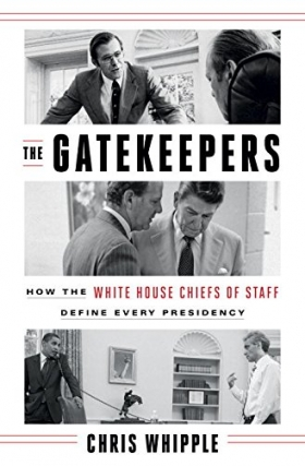 Chris Whipple | THE GATEKEEPERS: HOW THE WHITE HOUSE CHIEFS OF STAFF DEFINE EVERY PRESIDENCY