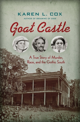 Karen Cox | Goat Castle: A True Story of Murder, Race, and the Gothic South