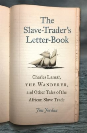 Jim Jordan | The Slave-Trader's Letter-Book: Charles Lamar, the Wanderer, and Other Tales of the African Slave Trade