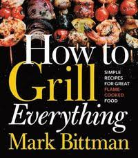 Mark Bittman | How to Grill Everything: Simple Recipes for Great Flame-Cooked Food