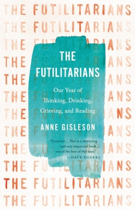 Anne Gisleson |  The Futilitarians: Our Year of Thinking, Drinking, Grieving, and Reading