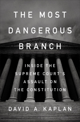 David A. Kaplan | The Most Dangerous Branch: Inside the Supreme Court's Assault on the Constitution