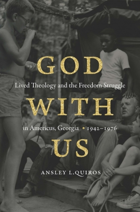 Ansley L. Quiros | God With Us: Lived Theology and the Freedom Struggle in Americus, Georgia, 1942-1976