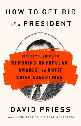 David Priess | How to Get Rid of a President: History's Guide to Removing Unpopular, Unable, or Unfit Chief Executives