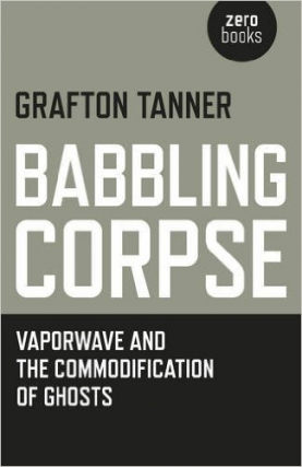 Grafton Tanner | Babbling Corpse: Vaporwave and the Commodification of Ghosts