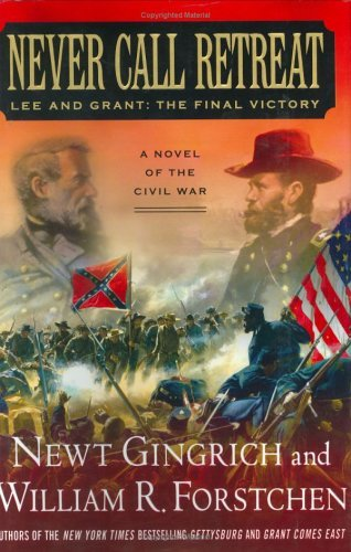 Never Call Retreat: Lee and Grant: The Final Victory. William R. Forstchen Newt Gingrich.