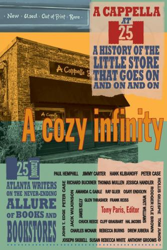 A Cozy Infinity: 25 (Mostly) Atlanta Writers on the Never-Ending Allure of Books and Bookstores. Jimmy Carter Paul Hemphill, Frank Reiss, Glen Thrasher, James Kelly, Chuck Reece, Gliff Graubart, Wyatt Williams, Hal Jacobs, Osayi Endolyn, Amanda Gable, Jack Wilkinson, Ray Glier, Charles McNair, Rebecca Burns, Rodger Lyle Brown, Drew Jubera, Jessica Handler, Thomas Mullen, Richard Buckner, John T. Edge, Joseph Skibell, Susan Rebecca White, Anthony Grooms, Tom Junod, Hollis Gillespie, Peter Case, Hank Klibanoff.