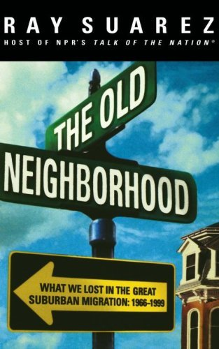 The Old Neighborhood: What We Lost in the Great Suburban Migration, 1966-1999. RAY SUAREZ.