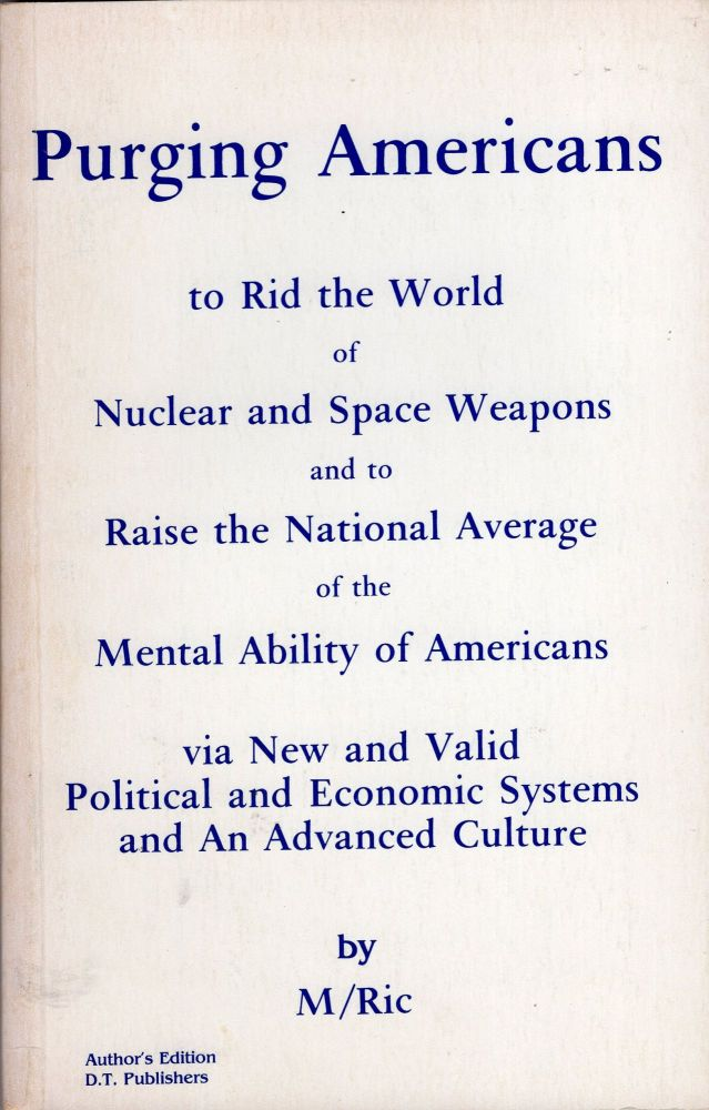 Purging Americans to rid the world of nuclear and space weapons, and to raise the national average of the mental ability of Americans via new and valid political and economic systems, and an advanced culture. M/Ric.