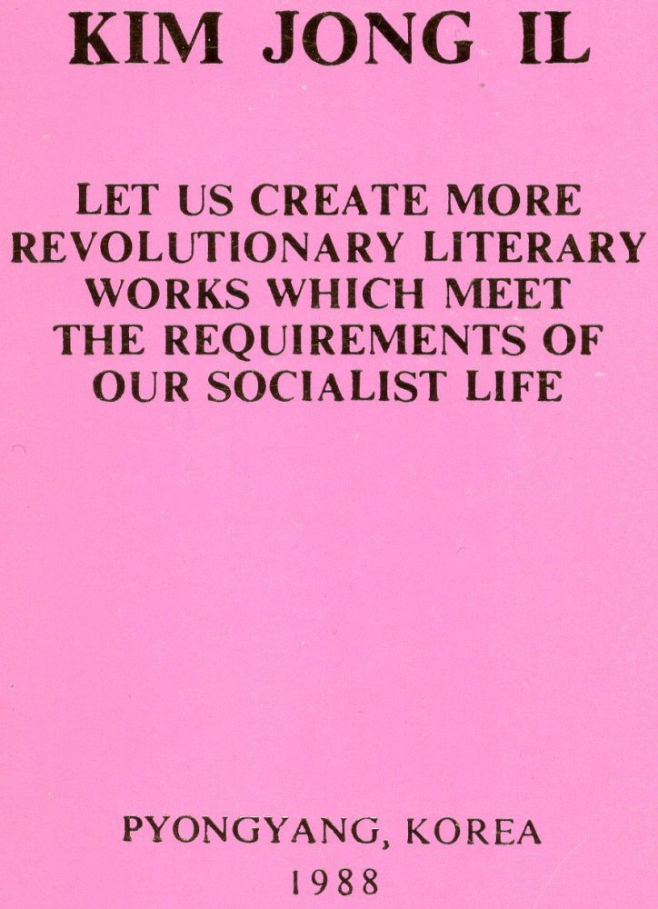 Let Us Create More Revolutionary Literary Works Which Meet The Requirements of Our Socialist Life. Kim Jong Il.
