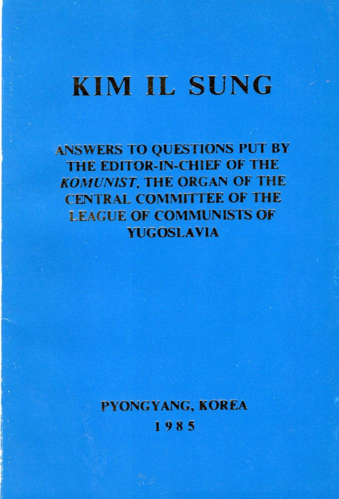 Answers to questions put by the editor-in-chief of the Komunist, the Organ of the Central Committee of the League of Communists of Yugoslavia. Kim Il Sung.