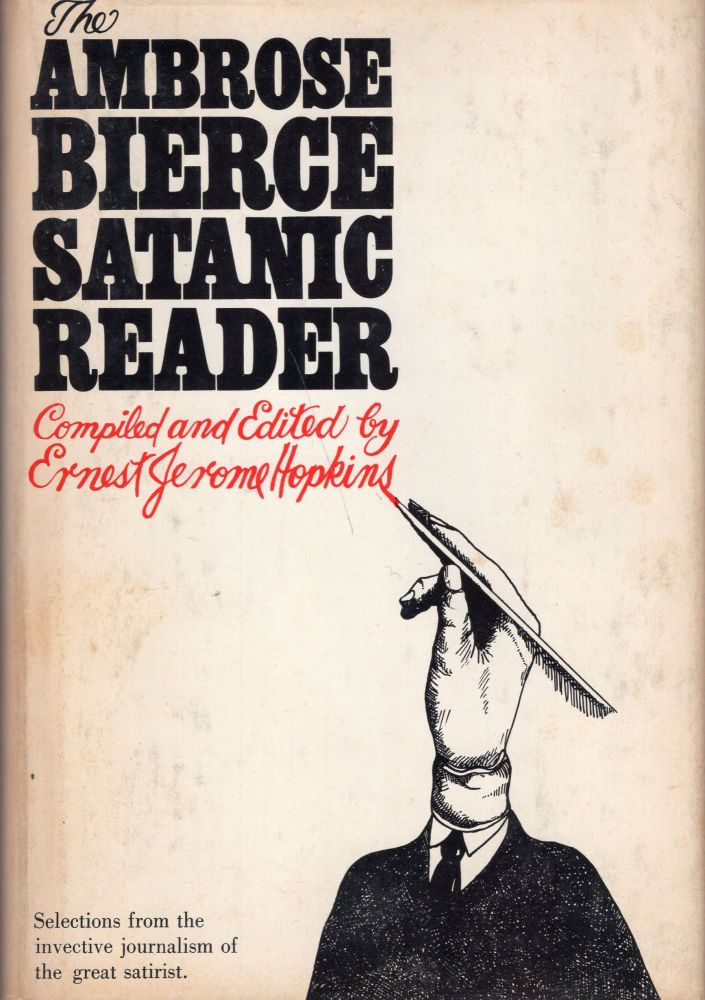 The Ambrose Bierce Satanic Reader: Selections from the Invective journalism of the Great Satirist. Ambrose Bierce.