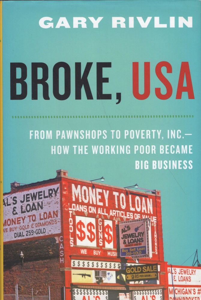 Broke, USA: From Pawnshops to Poverty, Inc.How the Working Poor Became Big Business. Gary Rivlin.