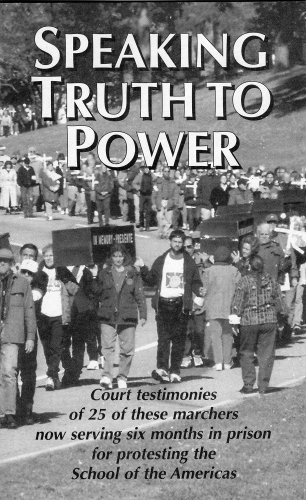 Speaking truth to power: The testimonies of 25 U.S. citizens sentanced to six months prison and fined $3,000 for peacefully protesting human rights abuses by Latin Ameriican soldiers trained in the United States