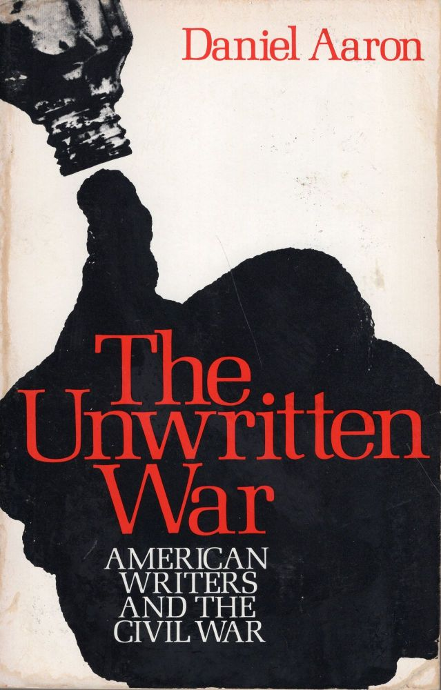 The Unwritten War: American Writers and the Civil War. Daniel Aaron.