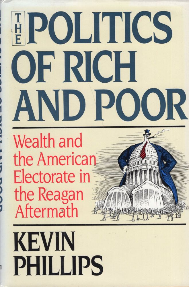 Politics of Rich and Poor: Wealth and the American Electorate in the Reagan Aftermath. Kevin P. Phillips.