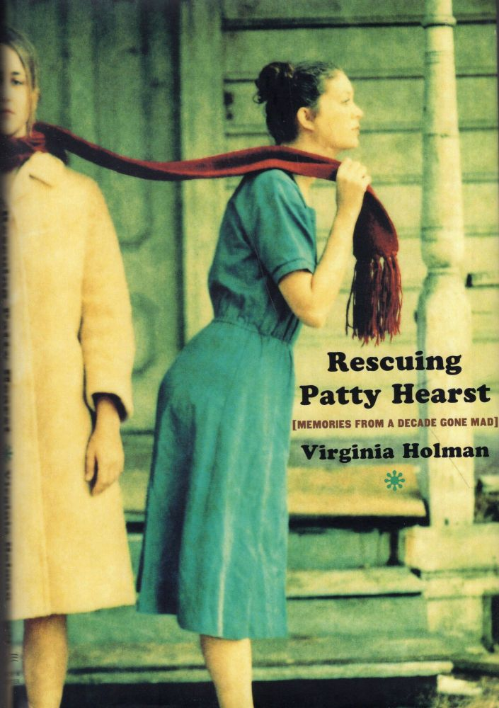 Rescuing Patty Hearst: Growing Up Sane in a Decade Gone Mad. Virginia Holman.