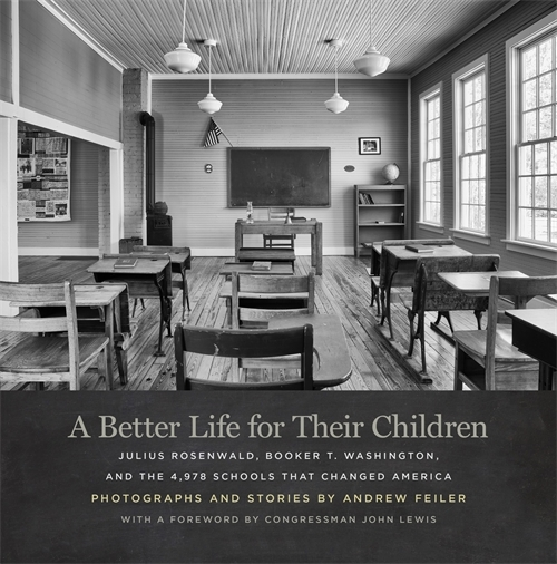 A Better Life for Their Children: Julius Rosenwald, Booker T. Washington, and the 4,978 Schools That Changed America. Andrew Feiler.