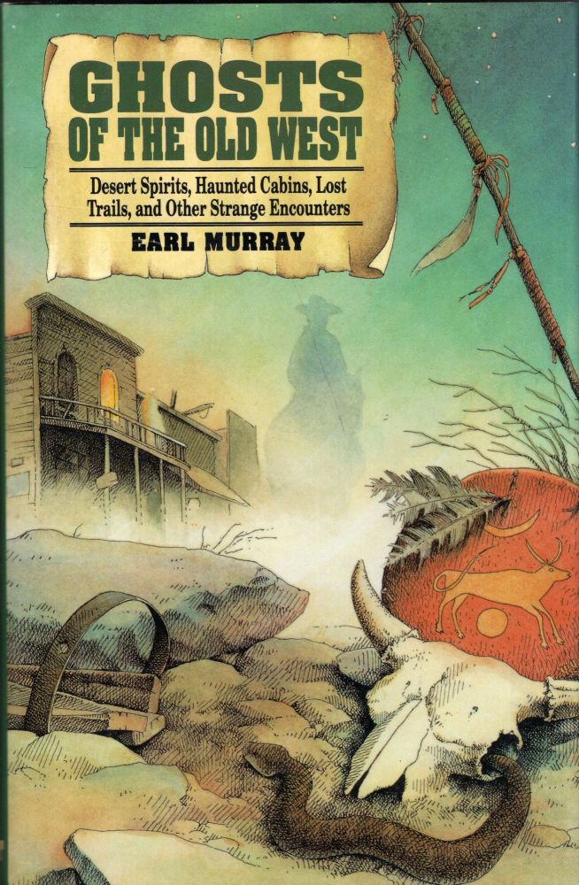 Ghosts of the Old West: Desert Spirits, Haunted Cabins, Lost Trails, and Other Strange Encounters. Earl Murray.