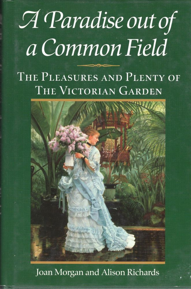 A Paradise Out of a Common Field: The Pleasures and Plenty of the Victorian Garden. Joan Morgan, Alison, Richards.