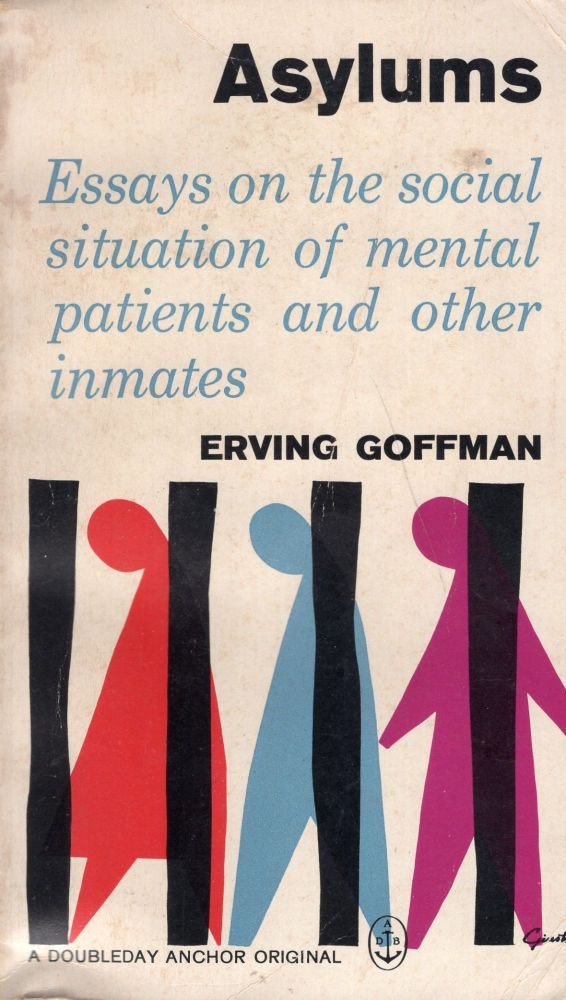 Asylums. Essays on the Social Situation of Mental Patients and Other Inmates. Erving Goffman.