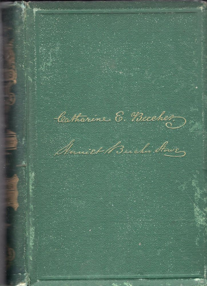 American Woman's Home: Or, Principles of Domestic Science; Being AGuide To The Formation And Maintenance Of Economical Healthful, Beautiful, and Christian Homes. Catharine E. Beecher, Harriet Beecher Stowe.