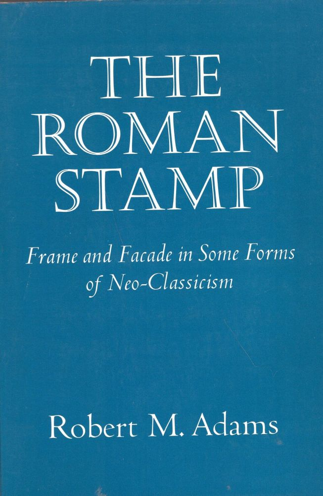 Roman Stamp: Frame and Facade in Some Forms of Neo-Classicism. Robert M. Adams.