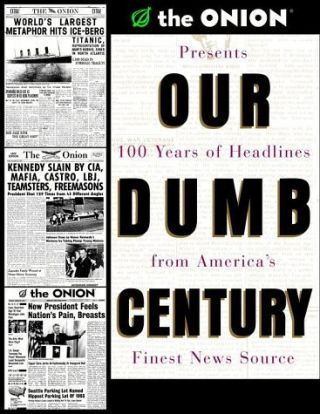 Our Dumb Century: The Onion Presents 100 Years of Headlines from America's Finest News Source....