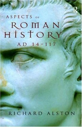 Aspects of Roman History AD 14-117. Richard Alston