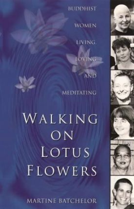 Walking On Lotus Flowers: Buddhist Women Living, Loving and Meditating. Martine Batchelor