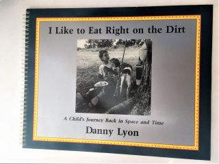 I Like to Eat Right on the Dirt: A Child's Journey Back in Space and Time. Danny Lyon