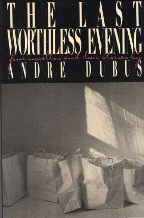 The Last Worthless Evening: four novellas and two stories. Andre Dubus