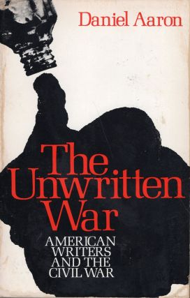 The Unwritten War: American Writers and the Civil War. Daniel Aaron