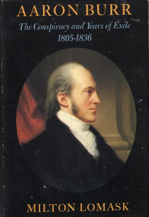 Aaron Burr: the Conspiracy and Years of Exile 1805-1836. Aaron Burr, Milton Lomask