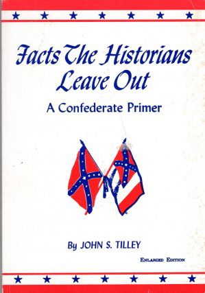 Facts the Historians Leave Out: A Confederate Primer. John S. Tilley