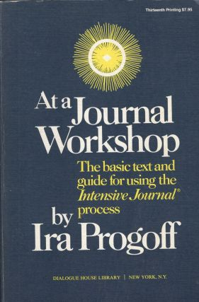At a Journal Workshop: The Basic Text and Guide for Using the Intensive Journal Process. IRA PROGOFF