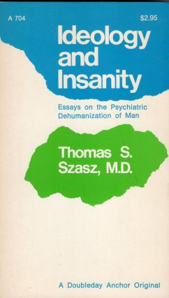Ideology and Insanity: Essays on the Psychiatric Dehumanization of Man. Thomas S. Szasz