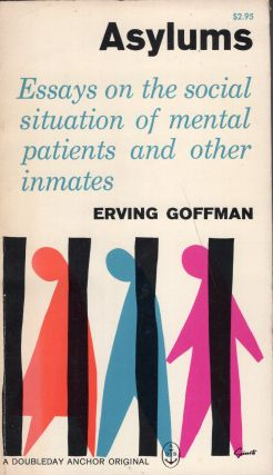 Asylums. Essays on the Social Situation of Mental Patients and Other Inmates. Erving Goffman
